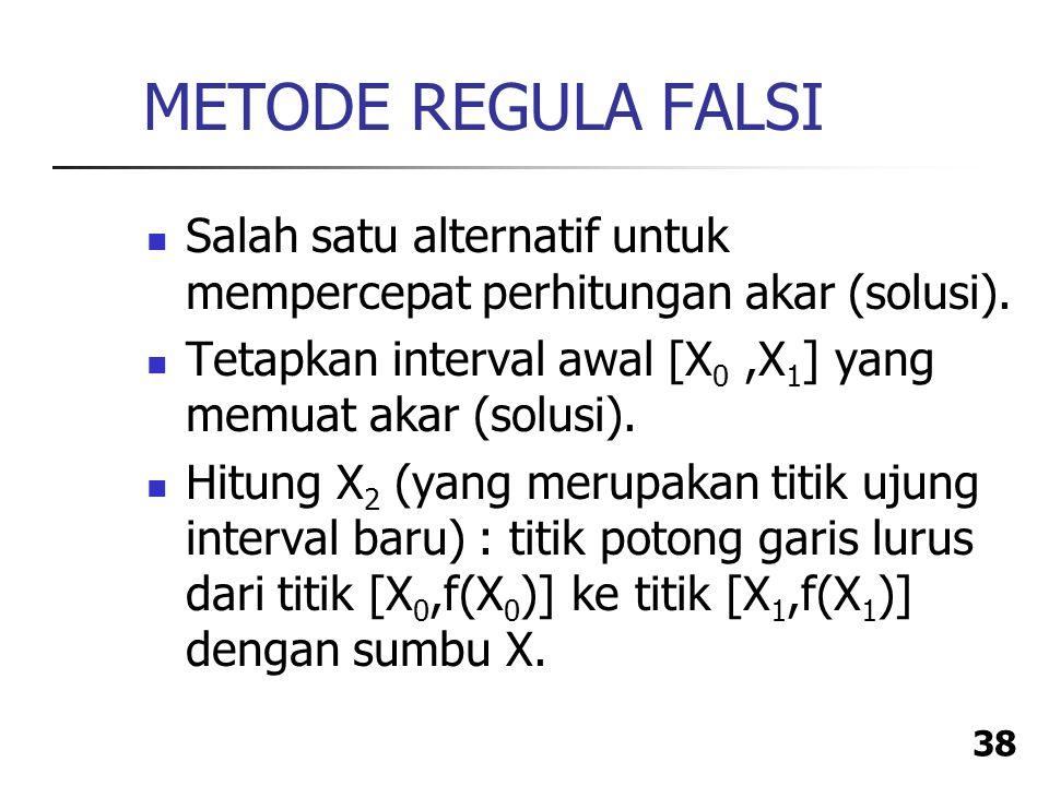 METODE REGULA FALSI Salah satu alternatif untuk mempercepat perhitungan akar (solusi). Tetapkan interval awal [X0 ,X1] yang memuat akar (solusi).
